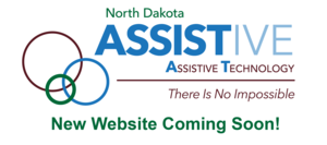 North Dakota Assistive, Assistive Technology, There is No Impossible! New Website Coming Soon